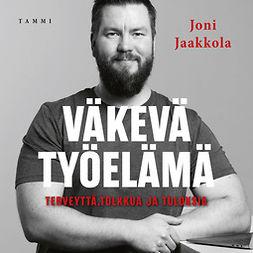 Jaakkola, Joni - Väkevä työelämä: Terveyttä, tolkkua ja tuloksia, äänikirja