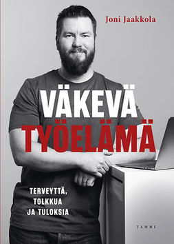 Jaakkola, Joni - Väkevä työelämä: Terveyttä, tolkkua ja tuloksia, e-kirja