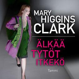 Clark, Mary Higgins - Älkää tytöt itkekö, äänikirja