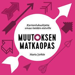 Jyrkäs, Maria - Muutoksen matkaopas: Kartanlukuohjeita omaa tietään etsiville, äänikirja