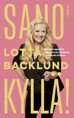 Backlund, Lotta - Sano kyllä!: Miten saada reippaudella suhteetonta etua työelämässä ja muussakin elämässä, e-kirja