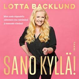Backlund, Lotta - Sano kyllä!: Miten saada reippaudella suhteetonta etua työelämässä ja muussakin elämässä, äänikirja