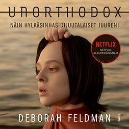 Feldman, Deborah - Unorthodox - Näin hylkäsin hasidijuutalaiset juureni, äänikirja