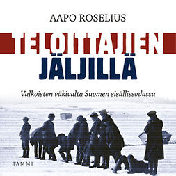 Roselius, Aapo - Teloittajien jäljillä: Valkoisten väkivalta Suomen sisällissodassa, audiobook