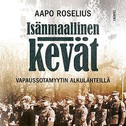 Roselius, Aapo - Isänmaallinen kevät: Vapaussotamyytin alkulähteillä, audiobook