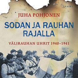 Pohjonen, Juha - Sodan ja rauhan rajalla: Välirauhan uhrit 1940-1941, audiobook