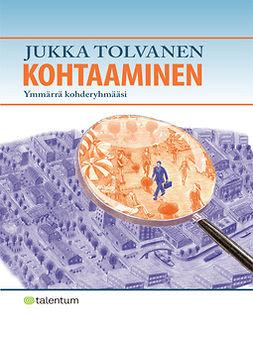 Tolvanen, Jukka-Pekka - Kohtaaminen: Ymmärrä kohderyhmääsi, e-kirja