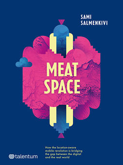 Salmenkivi, Sami - Meatspace: How the location-aware mobile revolution is bridging the gap between the digital and the real world, ebook