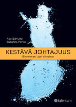 Bärlund, Aija - Kestävä johtajuus: Bisneksen uusi elinehto, ebook