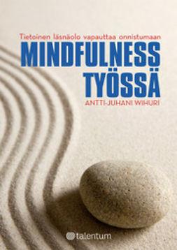 Wihuri, Antti-Juhani - Mindfulness työssä - Tietoinen läsnäolo vapauttaa onnistumaan, ebook