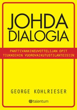 Kohlrieser, George - Johda dialogia: panttivankineuvottelijan opit tiukkoihin vuorovaikutustilanteisiin, e-kirja