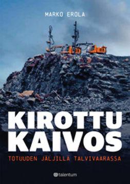 Erola, Marko - Kirottu kaivos: totuuden jäljillä Talvivaarassa, e-kirja