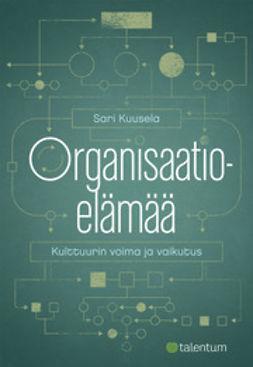 Kuusela, Sari - Organisaatioelämää: Kulttuurin voima ja vaikutus, ebook