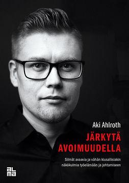Ahlroth, Aki - Järkytä avoimuudella - Silmät avaavia ja vähän kiusallisiakin näkökulmia työelämään ja johtamiseen, e-bok