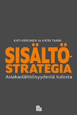 Keronen, Kati - Sisältöstrategia: Asiakaslähtöisyydestä tulosta, ebook