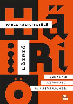 Aalto-Setälä, Pauli - Häiriö: Johtaminen disruptiossa ja alustataloudessa, e-bok