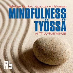 Wihuri, Antti-Juhani - Mindfulness työssä: Tietoinen läsnäolo vapauttaa onnistumaan, äänikirja