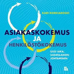 Korkiakoski, Kari - Asiakaskokemus ja henkilöstökokemus: Uusi aika, uudenlainen johtaminen, ebook