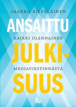 Kilpeläinen, Jaakko - Ansaittu julkisuus: Kaikki olennainen mediaviestinnästä, e-kirja