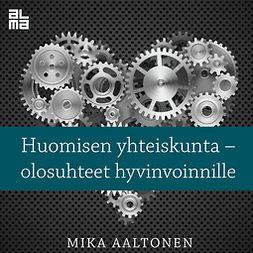 Aaltonen, Mika - Huomisen yhteiskunta: olosuhteet hyvinvoinnille, äänikirja