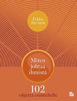 Järvinen, Pekka - Miten johtaa ihmistä: 102 ohjetta esimiehelle, e-kirja