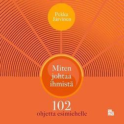 Järvinen, Pekka - Miten johtaa ihmistä: 102 ohjetta esimiehelle, äänikirja
