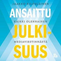 Kilpeläinen, Jaakko - Ansaittu julkisuus, äänikirja