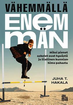 Hakala, Juha T. - Vähemmällä enemmän: Miksi pienet askelet ovat hyvästä ja liiallinen kunnianhimo pahasta, e-kirja