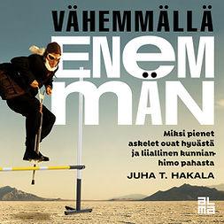 Hakala, Juha T. - Vähemmällä enemmän: Miksi pienet askelet ovat hyvästä ja liiallinen kunnianhimo pahasta (äänikirja), äänikirja