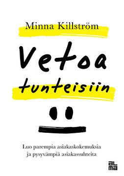 Killström, Minna - Vetoa tunteisiin: Luo parempia asiakaskokemuksia ja pysyvämpiä asiakassuhteita, e-kirja