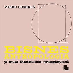 Leskelä, Mikko - Bisnesantropologia: Ja muut ihmistieteet strategiatyössä, äänikirja