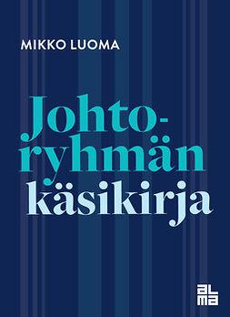 Luoma, Mikko - Johtoryhmän käsikirja: Organisaation tärkeimmän joukkueen toiminta, johtaminen ja kehittäminen (e-kirja), e-kirja