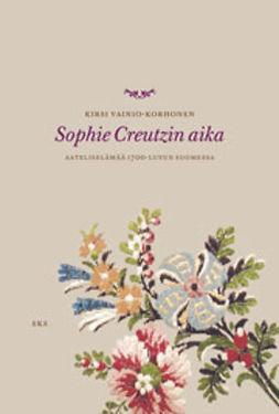 Vainio-Korhonen, Kirsi - Sophie Creutzin aika: Aateliselämää 1700-luvun Suomessa, e-bok