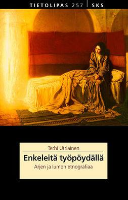 Utriainen, Terhi - Enkeleitä työpöydällä: Arjen ja lumon etnografiaa, e-kirja