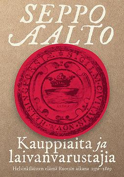 Aalto, Seppo - Kauppiaita ja laivanvarustajia: Helsinkiläisten elämä Ruotsin aikana (1550-1809), e-kirja