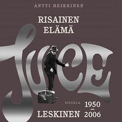 Heikkinen, Antti - Risainen elämä: Juice Leskinen 1950-2006, äänikirja