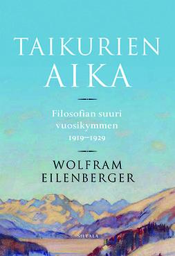 Eilenberger, Wolfram - Taikurien aika: Filosofian suuri vuosikymmen 1919-1929, ebook