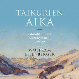 Eilenberger, Wolfram - Taikurien aika: Filosofian suuri vuosikymmen 1919-1929, äänikirja