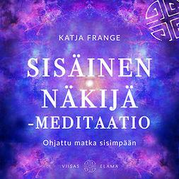 Frange, Katja - Sisäinen näkijä -meditaatio: Ohjattu matka sisimpään, äänikirja