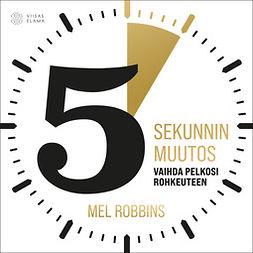Robbins, Mel - 5 sekunnin muutos: Vaihda pelkosi rohkeuteen, äänikirja