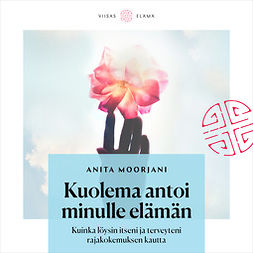 Moorjani, Anita - Kuolema antoi minulle elämän: Kuinka löysin itseni ja terveyteni rajakokemuksen kautta, äänikirja