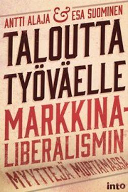 Alaja, Antti - Taloutta työväelle – Markkinaliberalismin myyttejä murtamassa, e-kirja