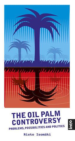 Isomäki, Risto - The Oil Palm Controversy: Problems, Possibilities and Politics, ebook