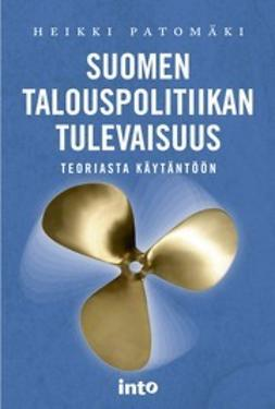 Patomäki, Heikki - Suomen talouspolitiikan tulevaisuus – Teoriasta käytäntöön, ebook