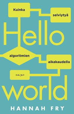 Fry, Hannah - Hello world: Kuinka selviytyä algoritmien aikakaudella, ebook