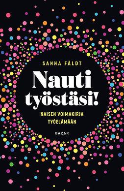 Fäldt, Sanna - Nauti työstäsi!: Naisen voimakirja työelämään, e-kirja