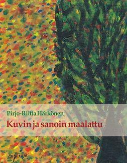 Härkönen, Pirjo-Riitta - Kuvin ja sanoin maalattu, e-kirja