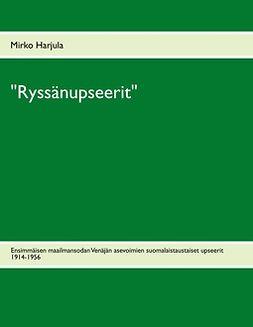 """Harjula, Mirko - """"Ryssänupseerit"""": Ensimmäisen maailmansodan Venäjän asevoimien suomalaistaustaiset upseerit 1914-1956, ebook"""