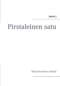 J, Anton - Pirstaleinen satu: Skitsofreenikon elämää, e-kirja
