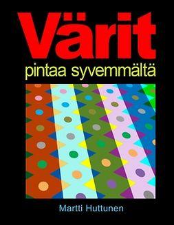 Huttunen, Martti - Värit pintaa syvemmältä, e-bok